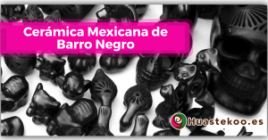 Cerámica Mexicana de Barro Negro - Tienda de Artesanía y Regalos Mexicanos - Huastekoo España y Europa - Blog