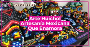 Arte Huichol Artesanía Mexicana - Tienda Huastekoo España y Europa - Blog