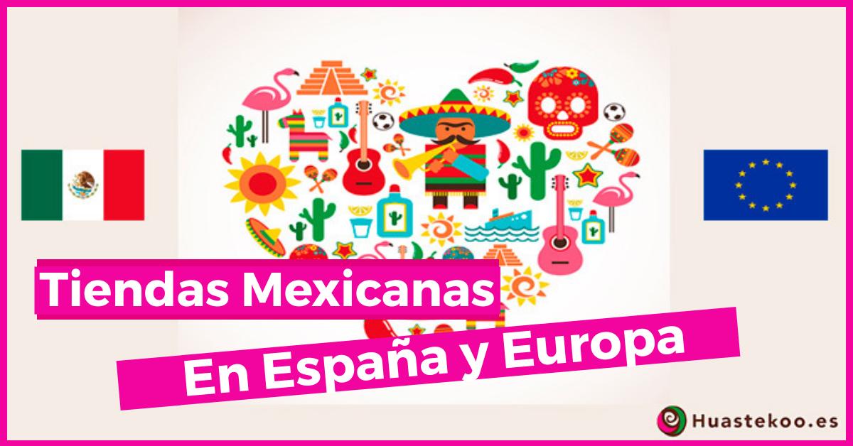 Listado de Tiendas Mexicanas en España y Europa - Huastekoo.es
